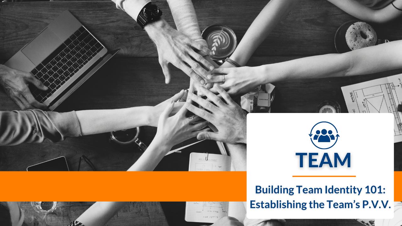 Building Team Identity 101: Establishing the Team's P.V.V.