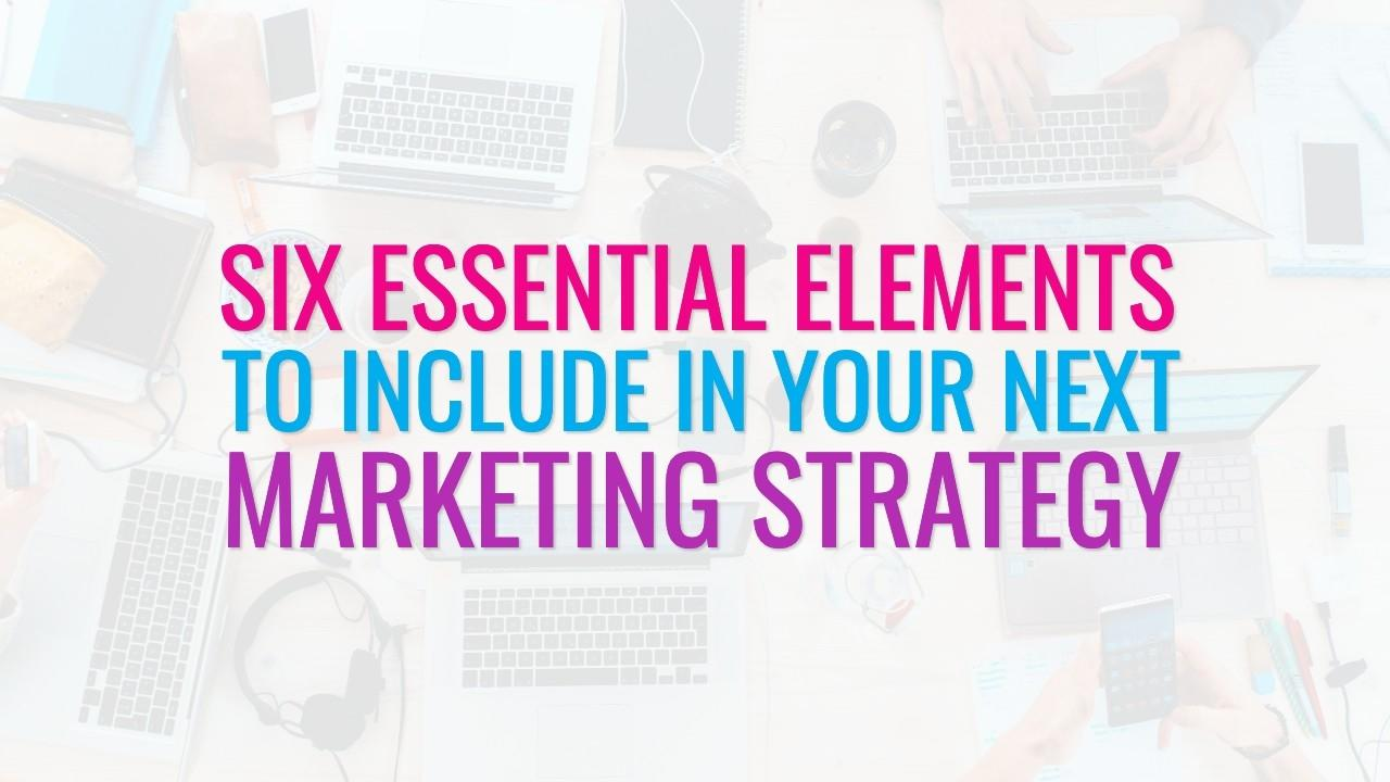 Six essential elements to include in your next marketing strategy