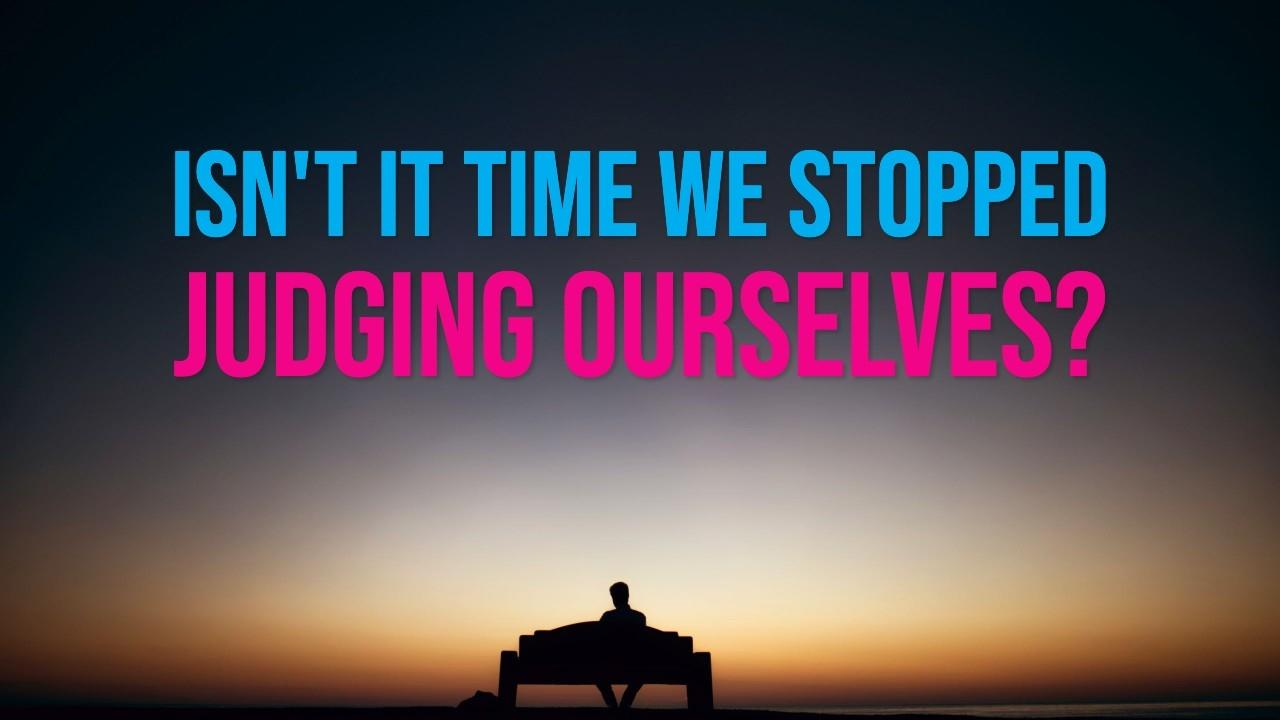 Isn't it time we stopped judging ourselves