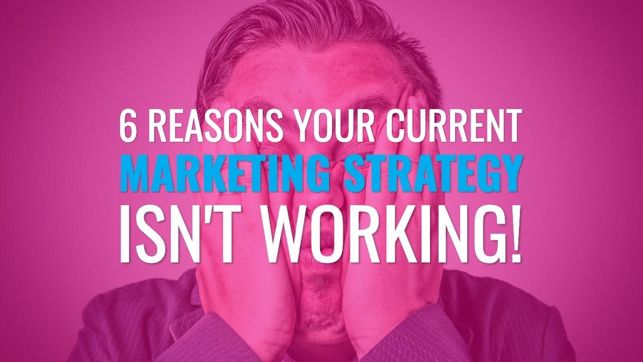 6 reasons your current marketing strategy isn't working