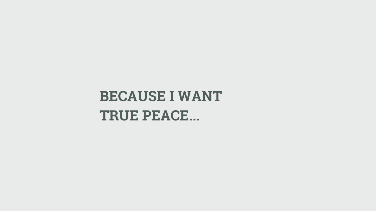 BECAUSE I WANT TRUE PEACE...