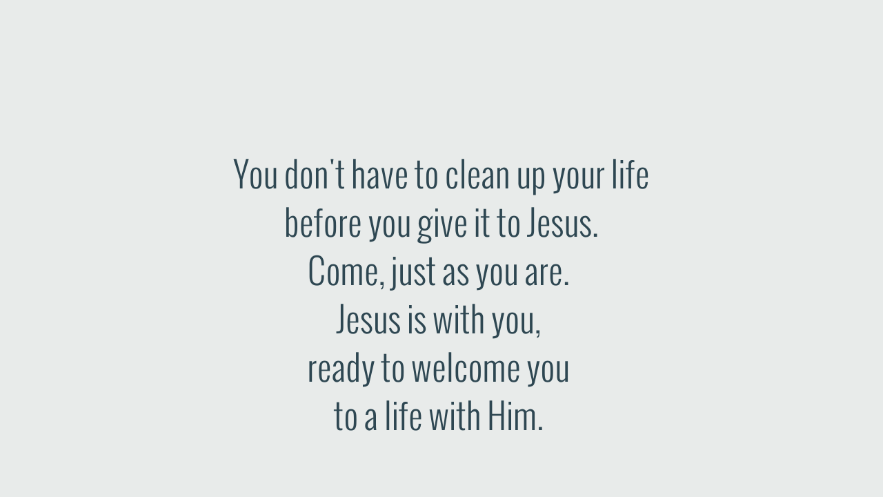You don't have to clean up your life before you give it to Jesus.