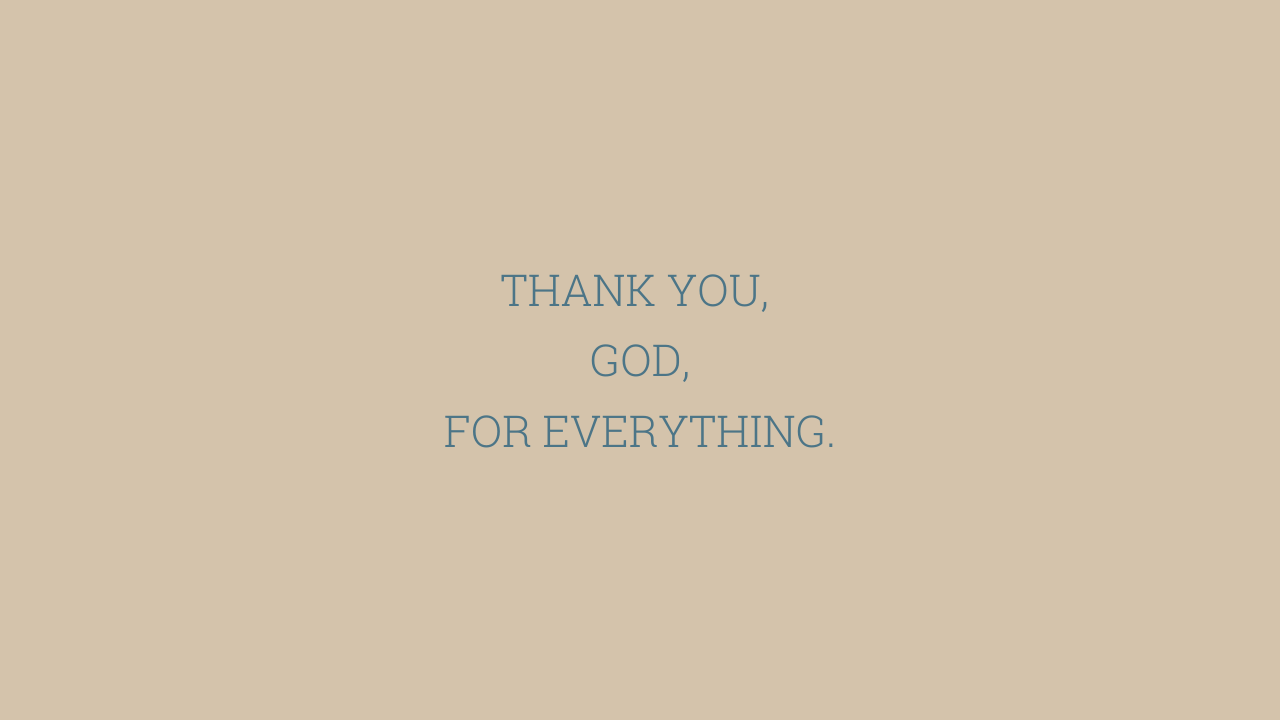 THANK YOU,  GOD, FOR EVERYTHING.