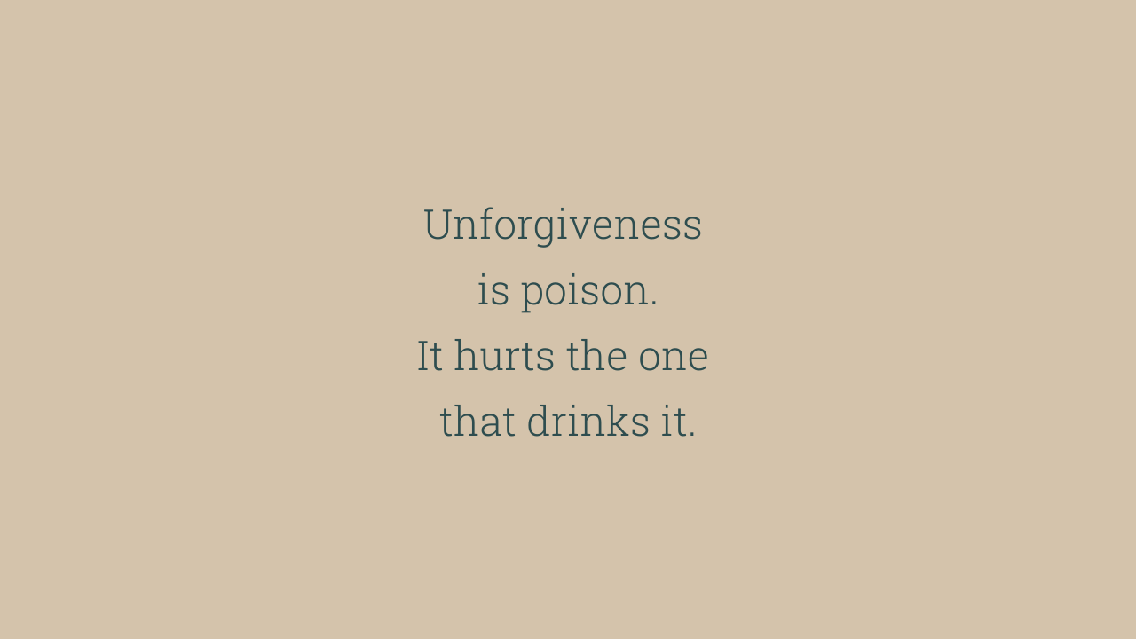 Unforgiveness is poison.