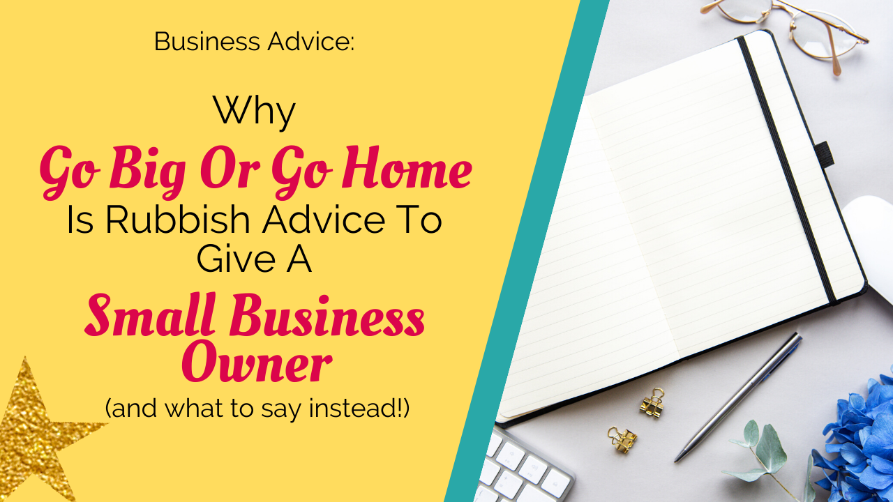 Why 'go big or go home' is rubbish advice to give a small business owner