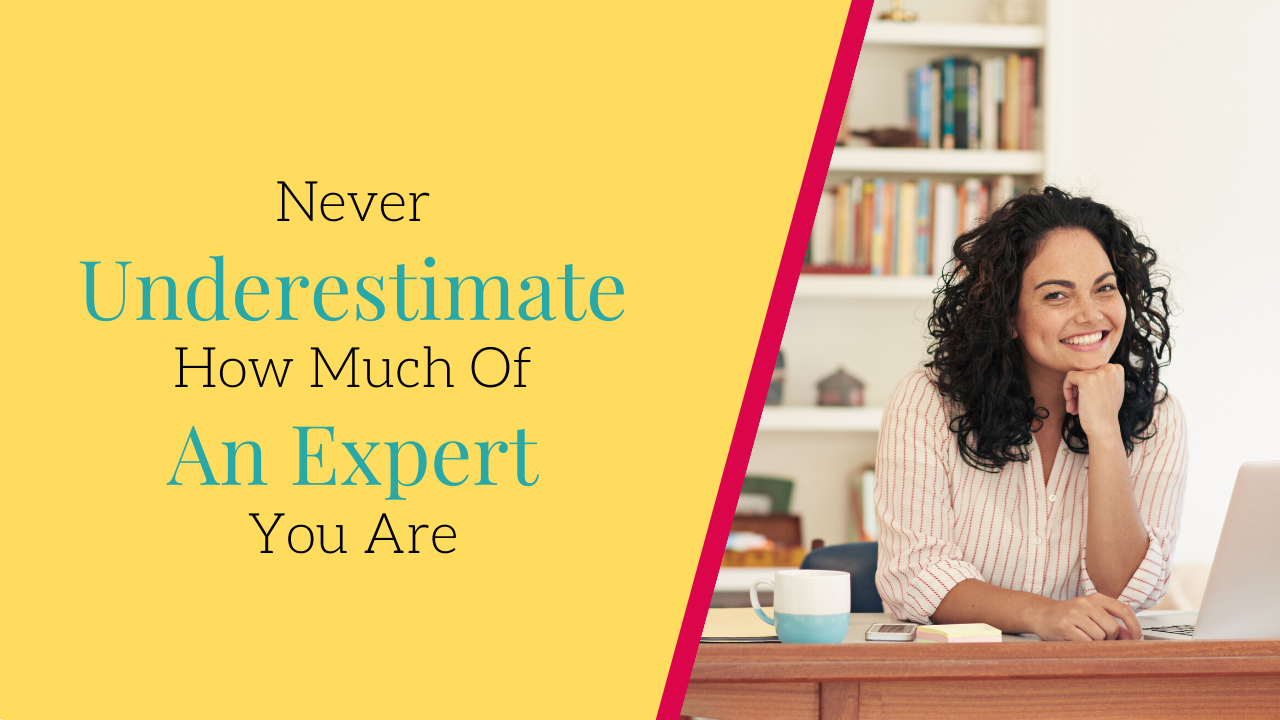Never underestimate how much of an expert you are
