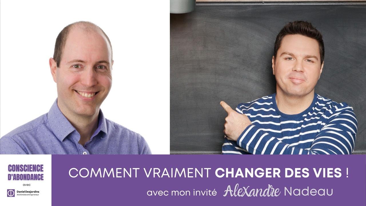 Comment vraiment changer des vies avec mon invité Alexandre Nadeau