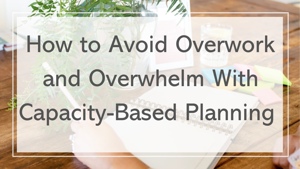 How to Avoid Overwork and Overwhelm With Capacity Based Planning