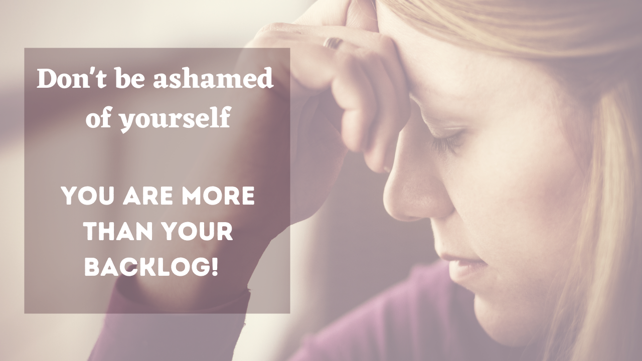 Don't be ashamed, you are more than your backlog