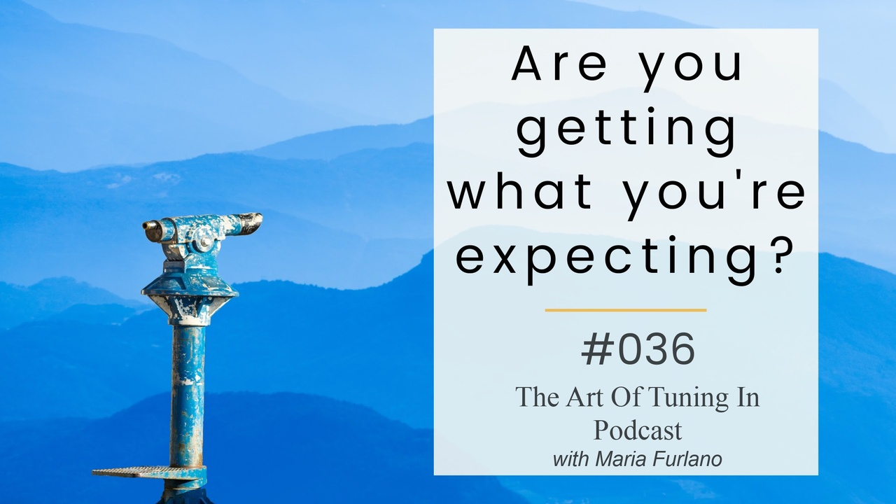 Are you getting what you're expecting The Art Of Tuning In with Maria Furlano blog image title