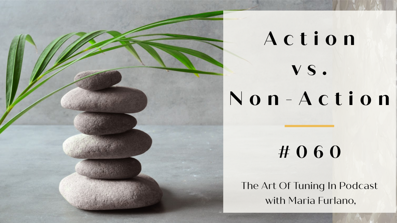Is doing nothing more spiritual? Action vs non action #060 blog post The Art Of Tuning In Podcast with Maria Furlano blog
