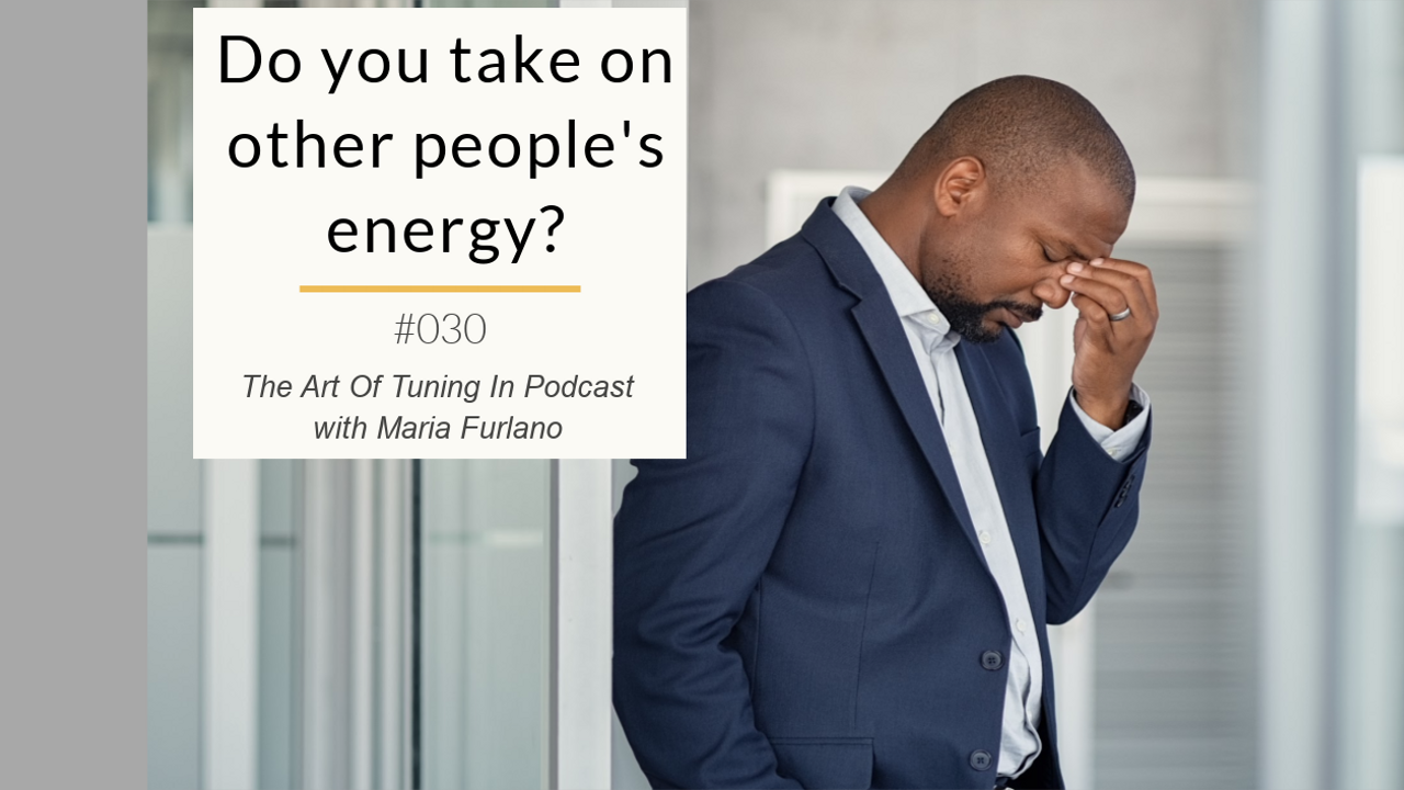 Blog image Do_you_take_on_other_peoples_energy_The_Art_Of_Tuning_In_Podcast_Maria_Furlano