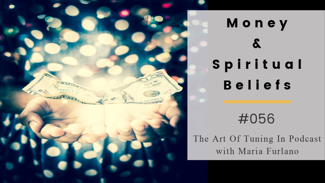 Money & Spiritual Beliefs #056 The Art of tuning In Podcast with Maria Furlano