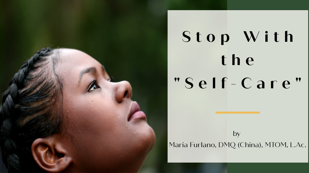 Stop with the self care blog post image by Maria Furlano, DMQ (China), MTOM, L.Ac.