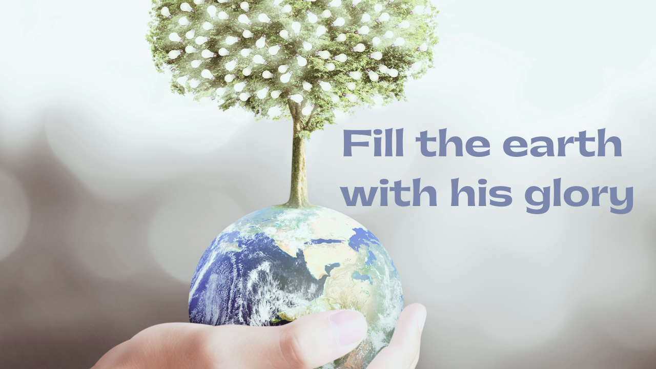 Fill the earth with His glory