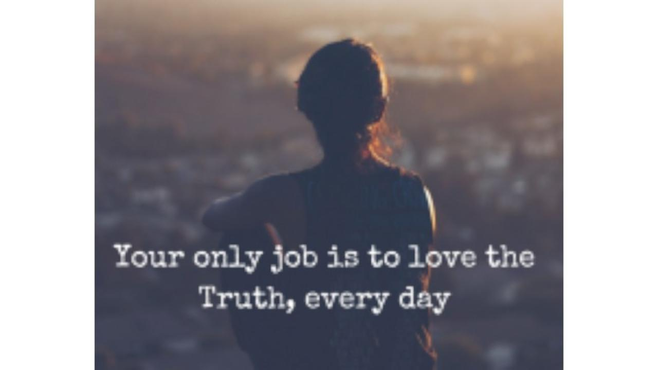 You're only job is to love the Truth,