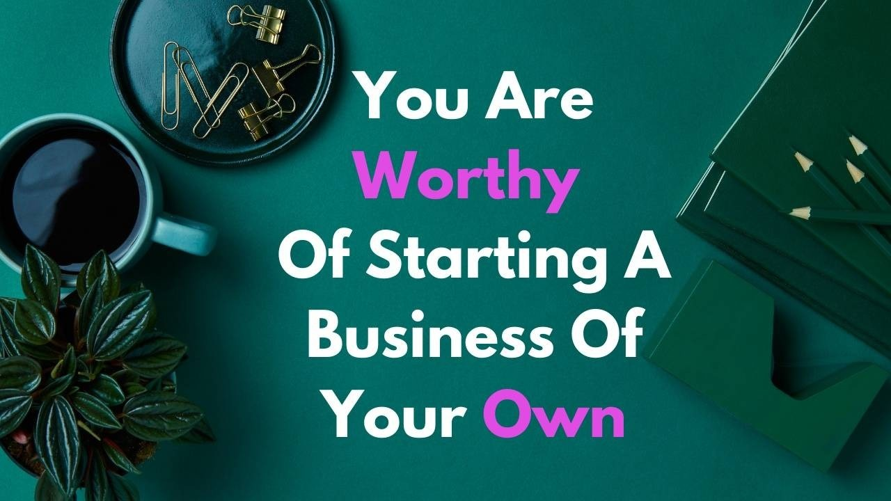 You are worthy of starting a business of your own