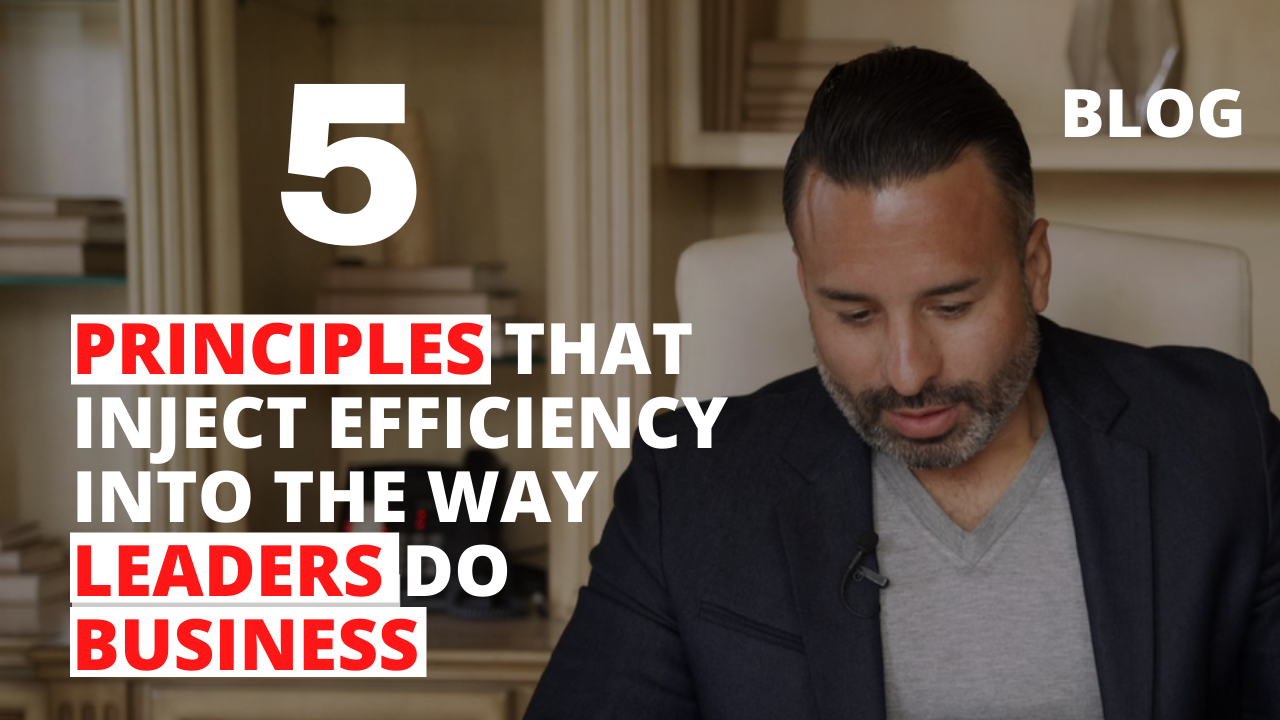 5 Principles that Inject Efficiency into the Way Leaders Do Business