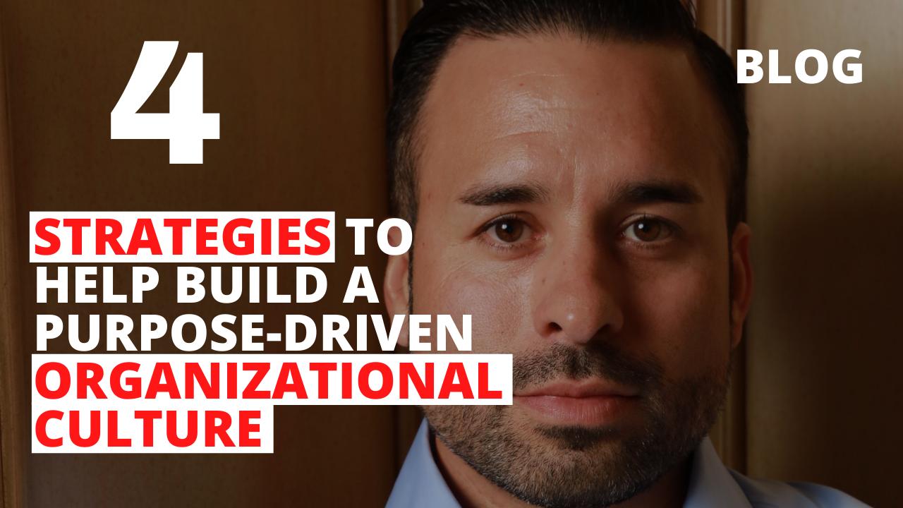 4 Strategies to Help Build a Purpose-Driven Organizational Culture