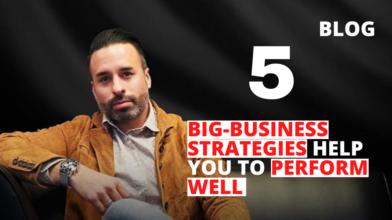 5 Big-Business Strategies Help You to Perform Well