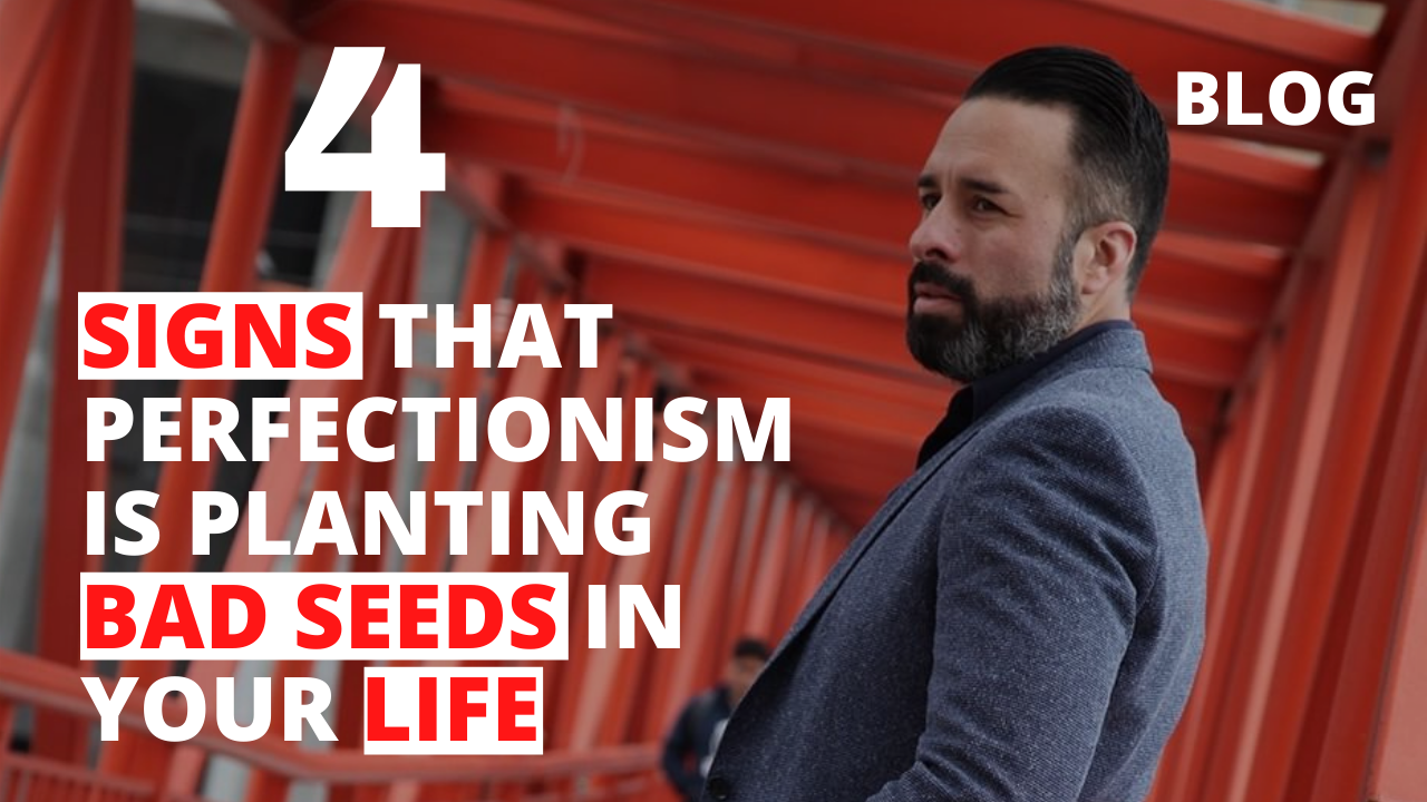 4 Signs that Perfectionism is Planting Bad Seeds in Your Life