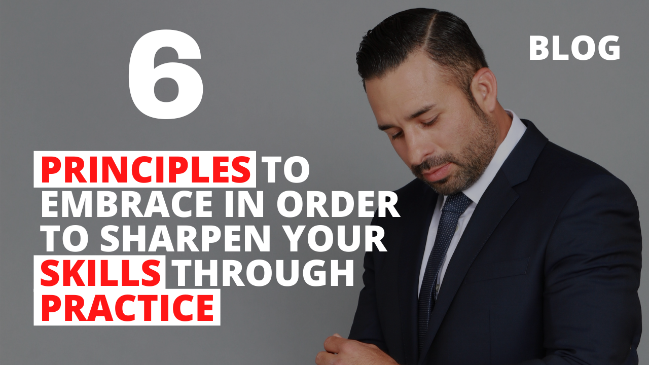 6 Principles to Embrace in Order to Sharpen Your Skills Through Practice