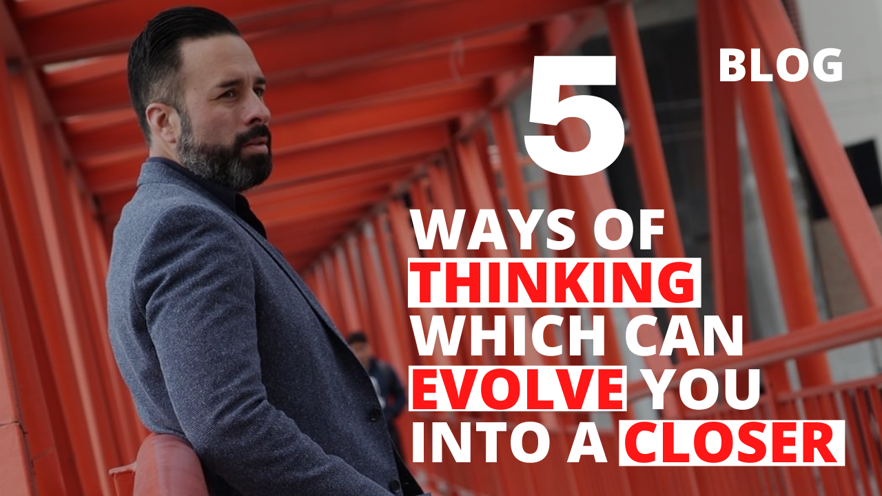 5 Ways of Thinking Which Can Evolve You into a Closer