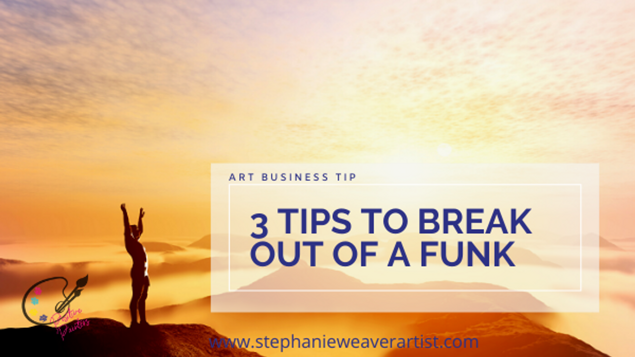 3 Tips To Get Out of a Funk | Stephanie Weaver Artist