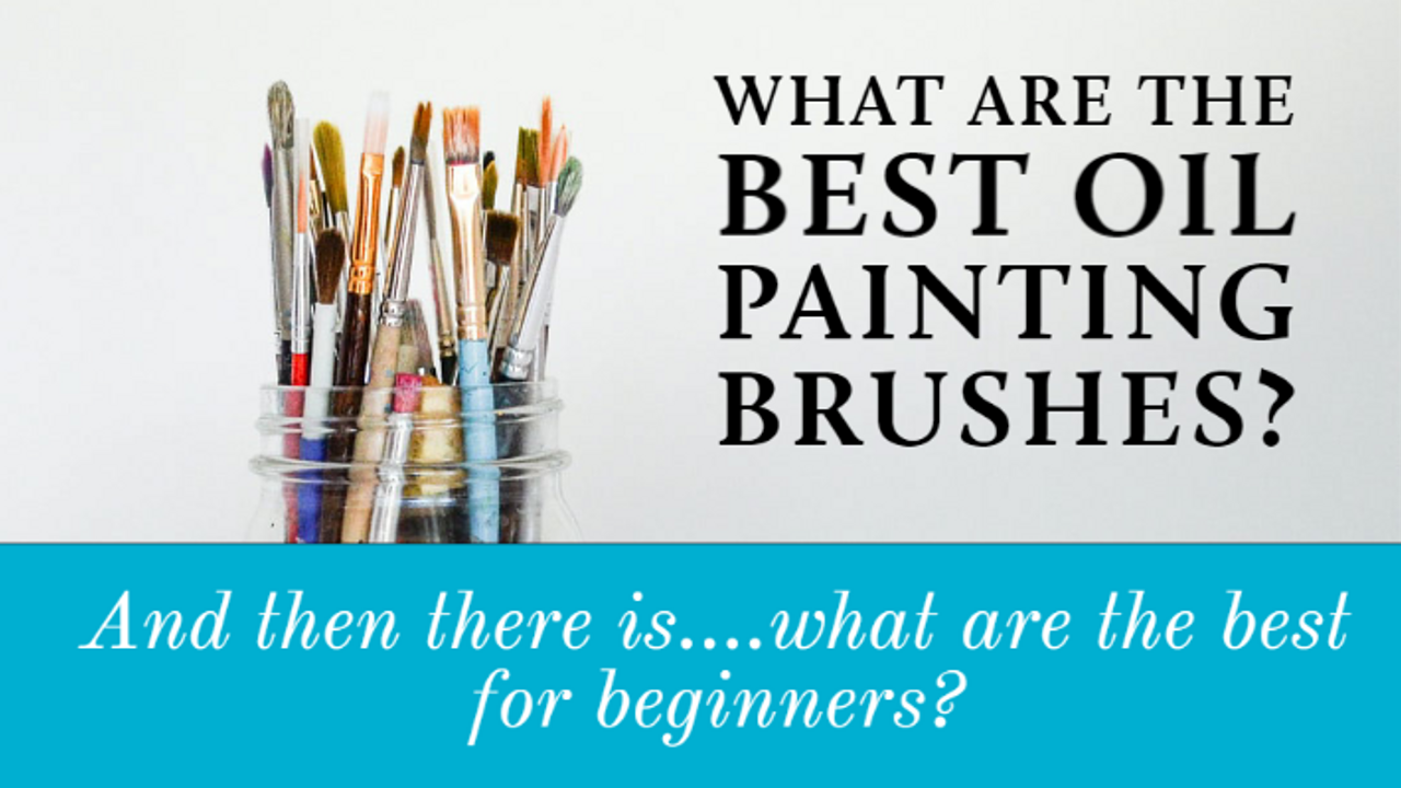 What are the Best Oil Painting Brushes? Or What Oil Painting Brushes is Recommended for a Beginner Oil Painter?