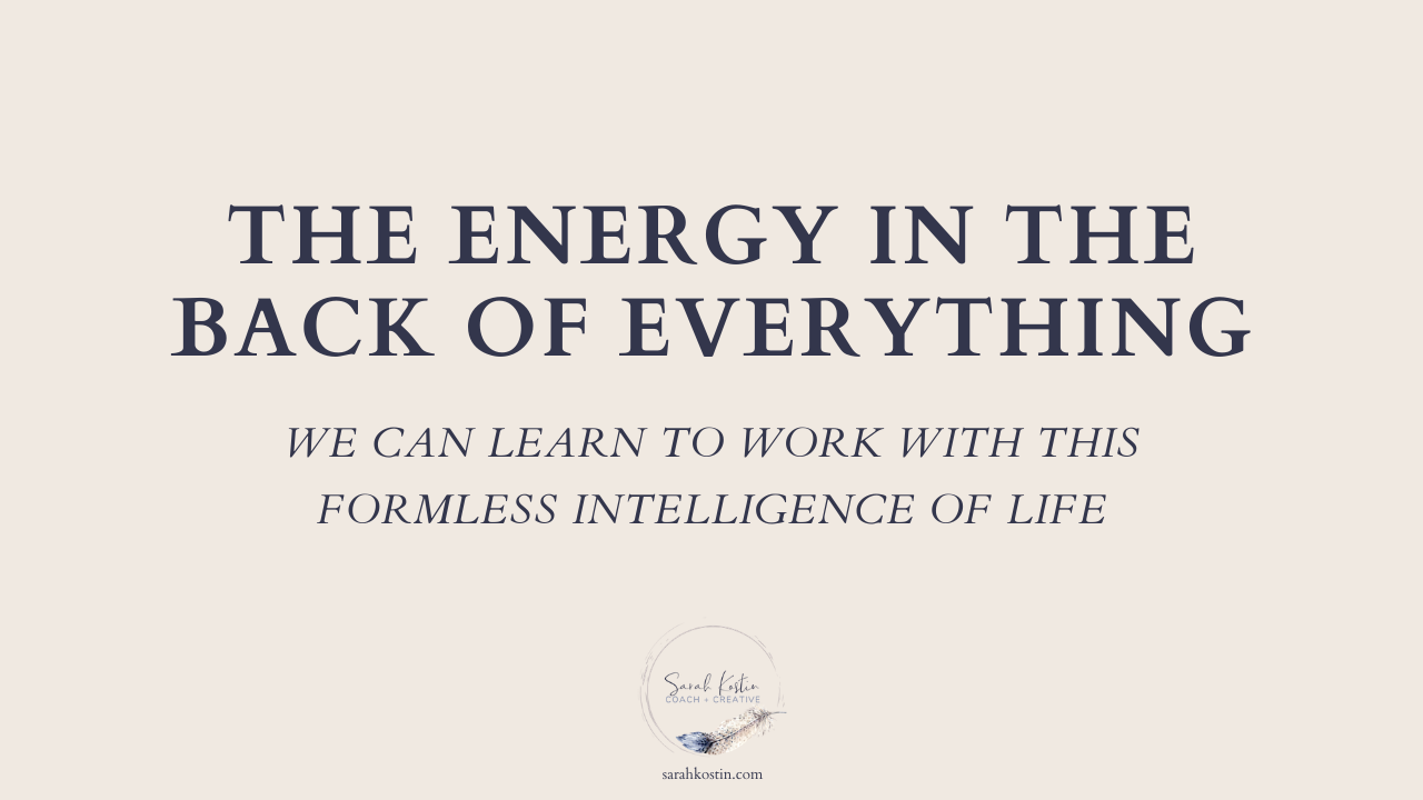 There is an energy in back of everything that we can begin to trust and rely upon for creativity, clarity, and inner knowing.