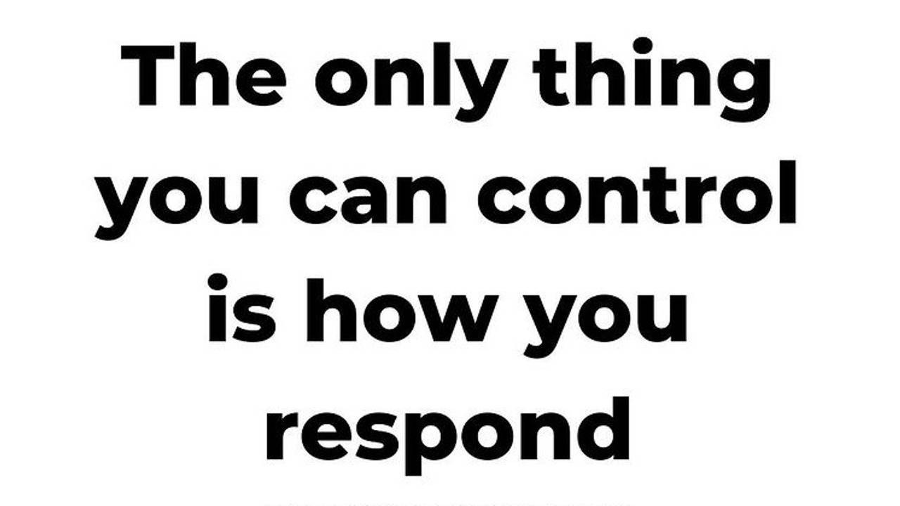 The only thing you can control is how you respond