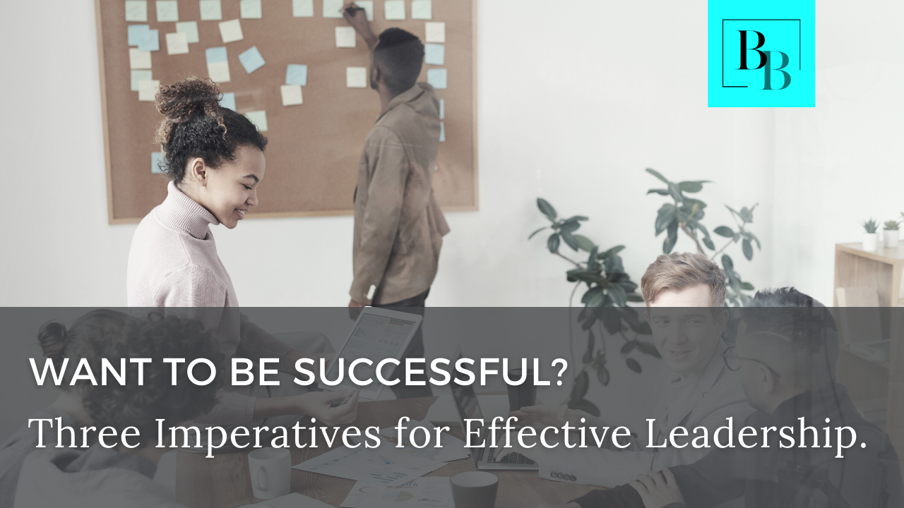 Want to be Successful? Three Imperatives for Effective Leadership.