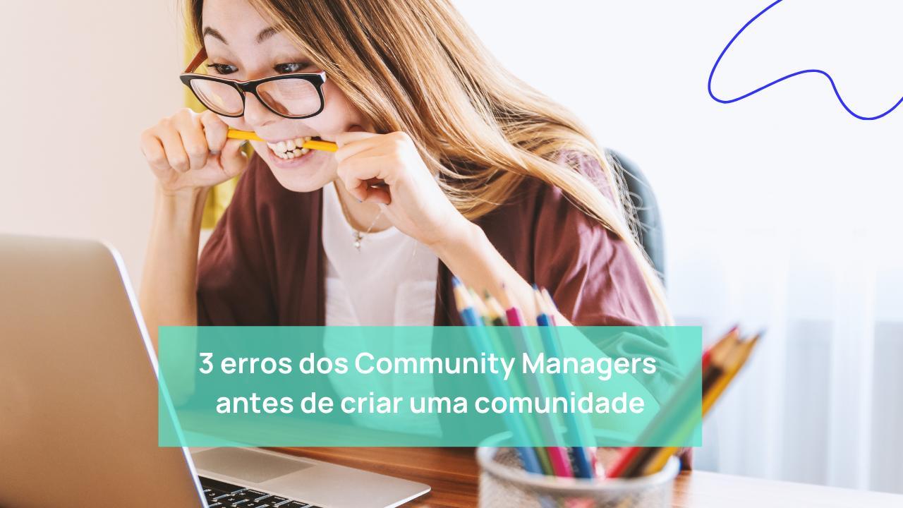 3 erros dos Community Managers antes de criar uma comunidade