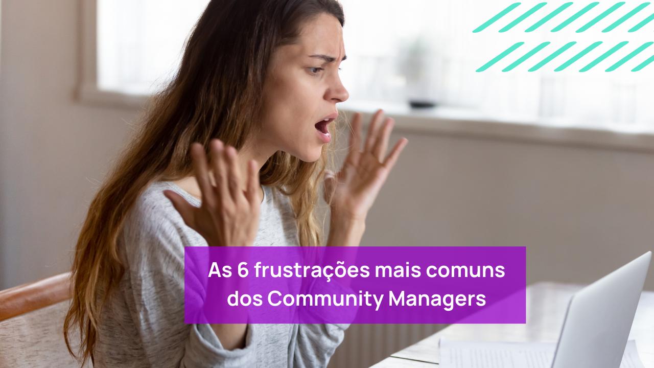 As 6 frustrações mais comuns dos Community Managers