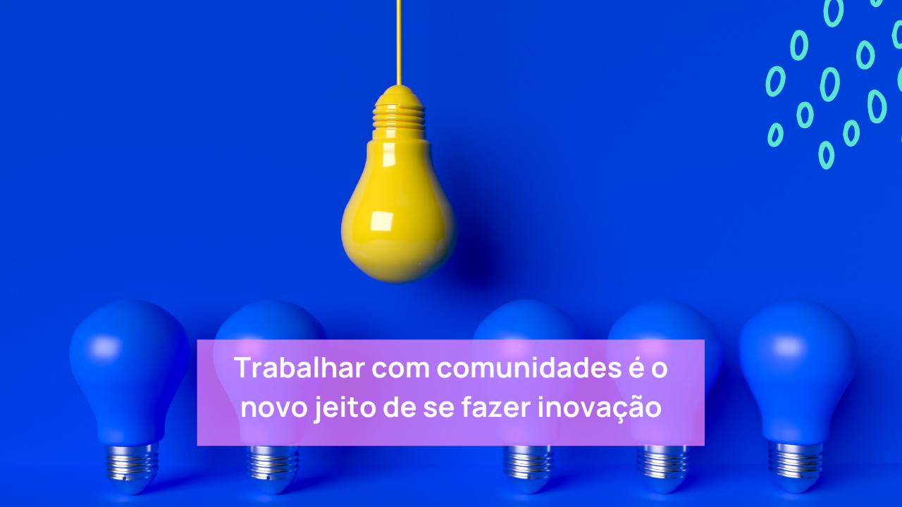 Trabalhar com comunidades é o novo jeito de se fazer inovação