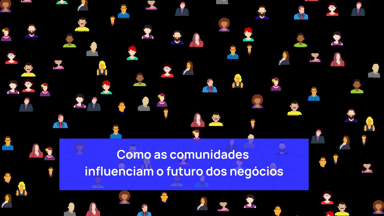 comunidades influenciam futuro dos negócios