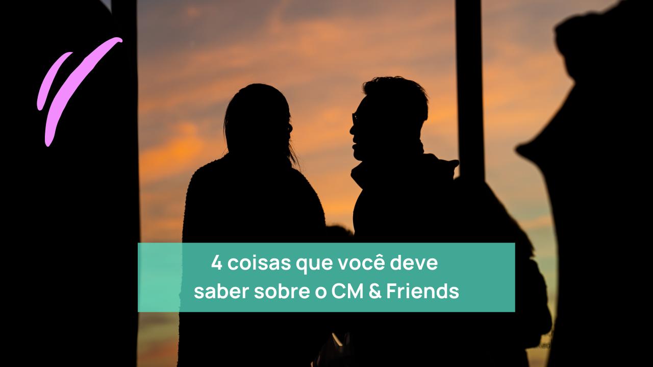 4 coisas que você deve saber sobre o meetup CM & Friends