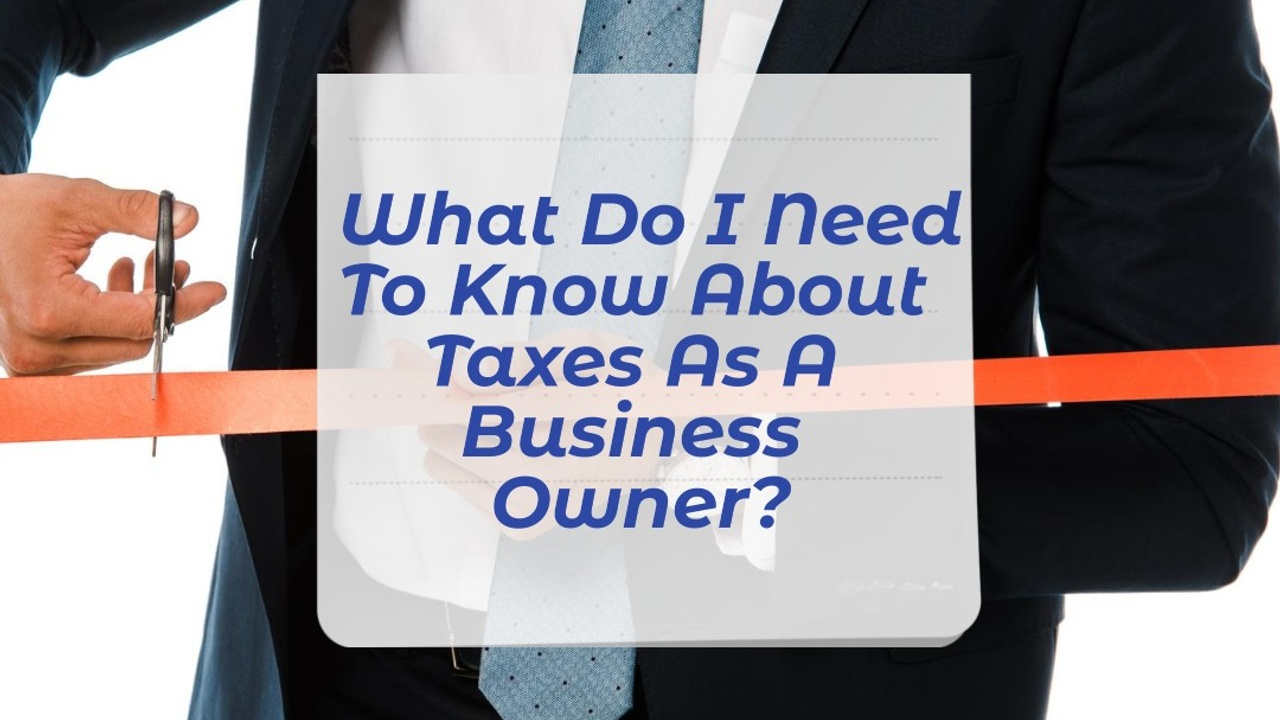 What Do I Need To Know About Taxes As A Business Owner?