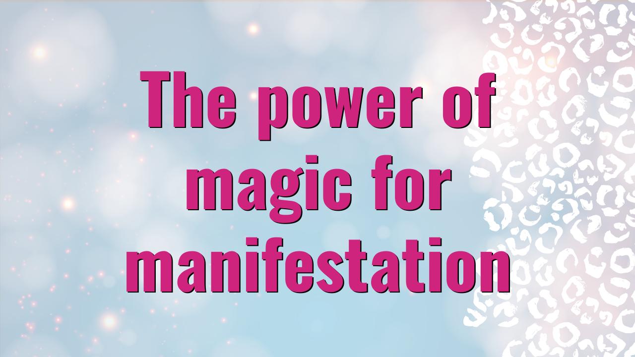 The power of magic for manifestation | Dream Design Blog