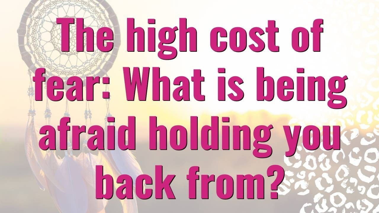The High Cost of Fear: What is being afraid holding you back from? Dream Design Blog