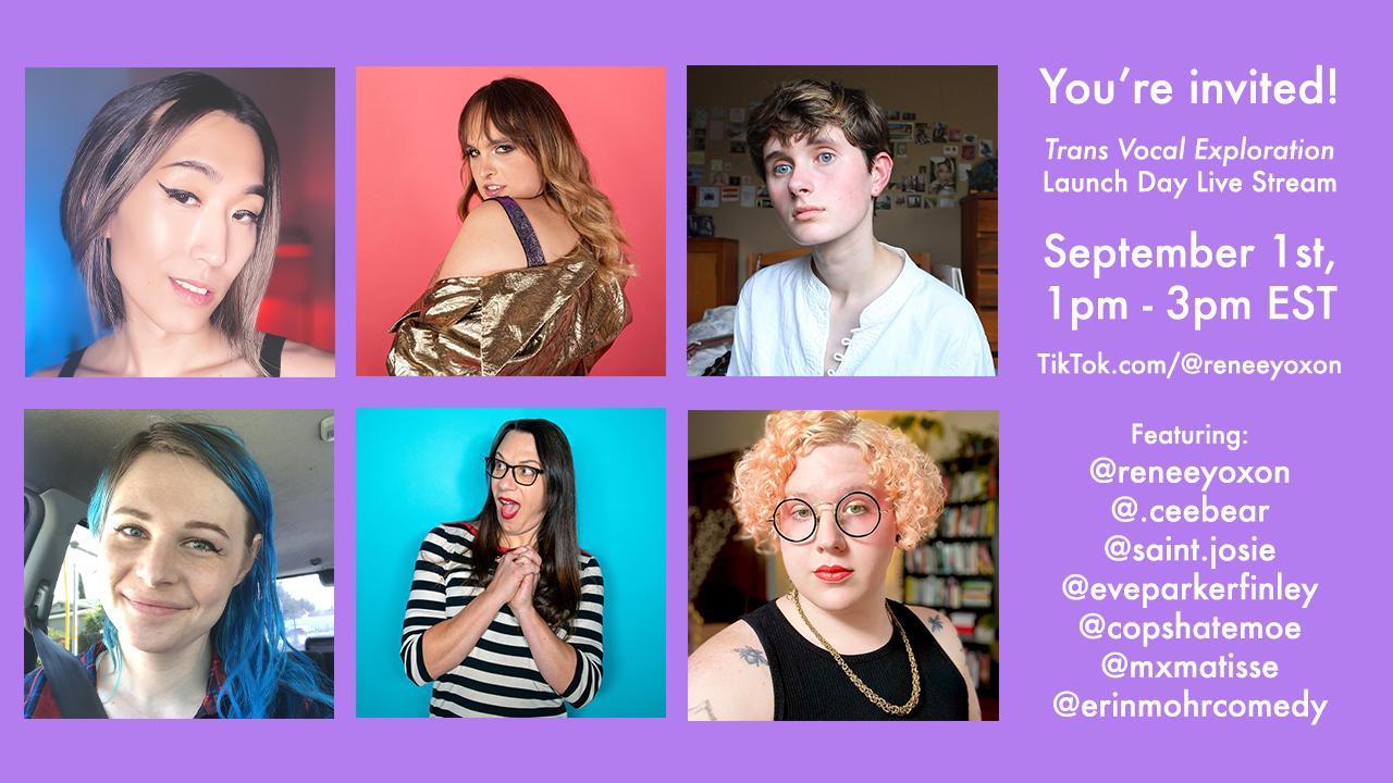 You're invited!   Trans Vocal Exploration Launch Day Live Stream  September 1st, 1pm - 3pm EST  On TikTok.com/@reneeyoxon  Featuring (clockwise) @reneeyoxon @.ceebear @saint.josie @eveparkerfinley @copshatemoe @mxmatisse @erinmohrcomedy