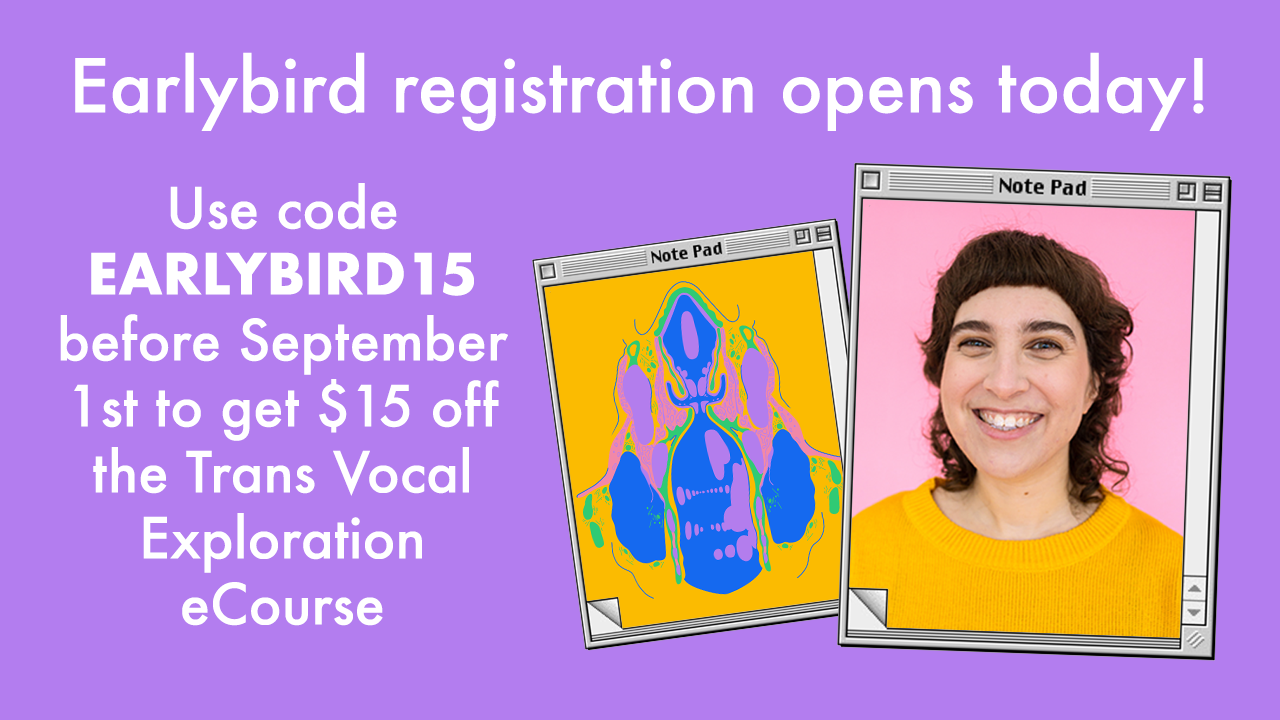 Earlybird registration opens today! Use code EARLYBIRD15 before September 1st to get $15 off the Trans Vocal Exploration eCourse