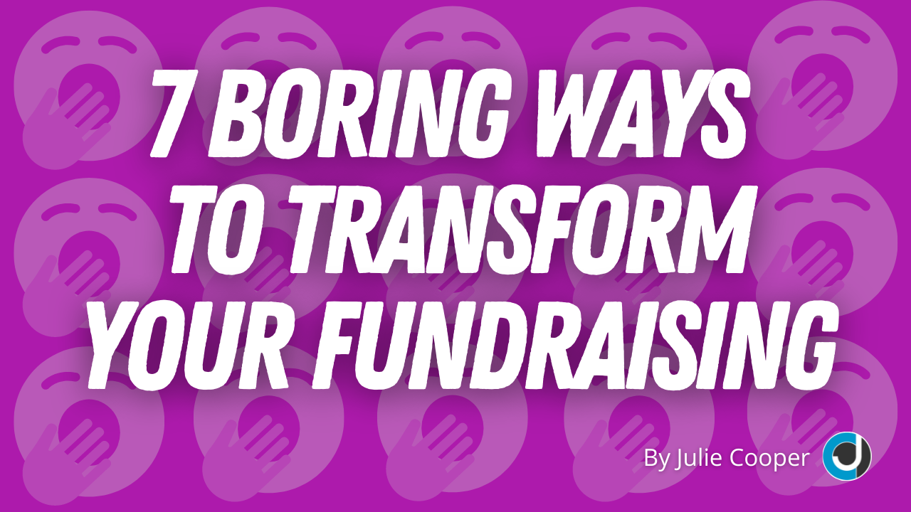 7 Boring Ways to Transform Your Fundraising