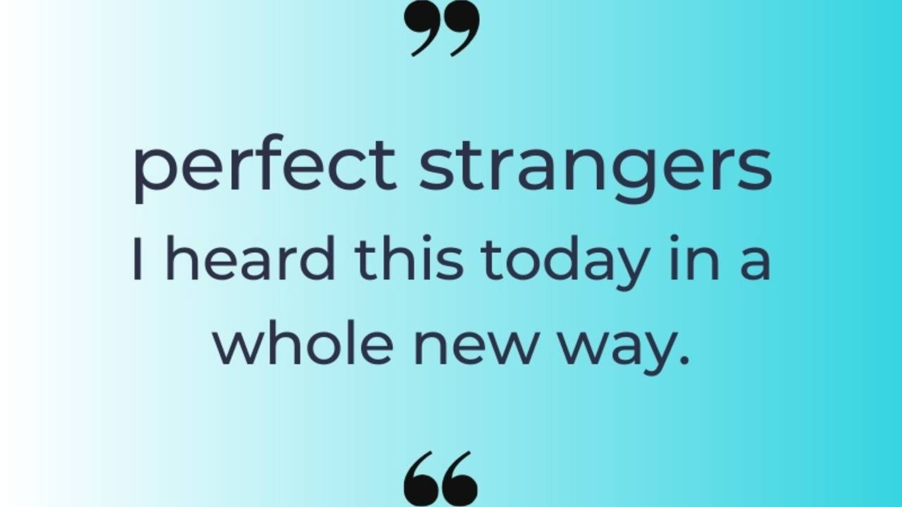 Perfect Strangers. I heard this today in a whole new way