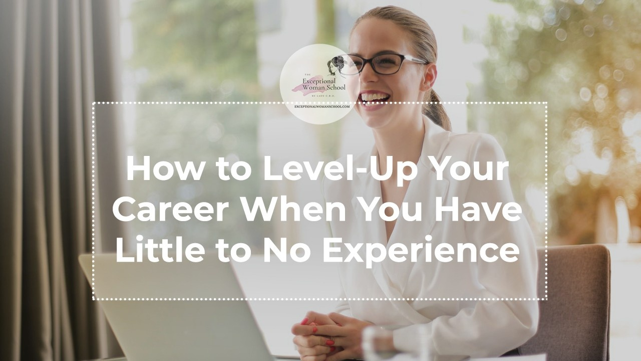 How to Level-Up Your CareerWhen You Have Little to No Experience
