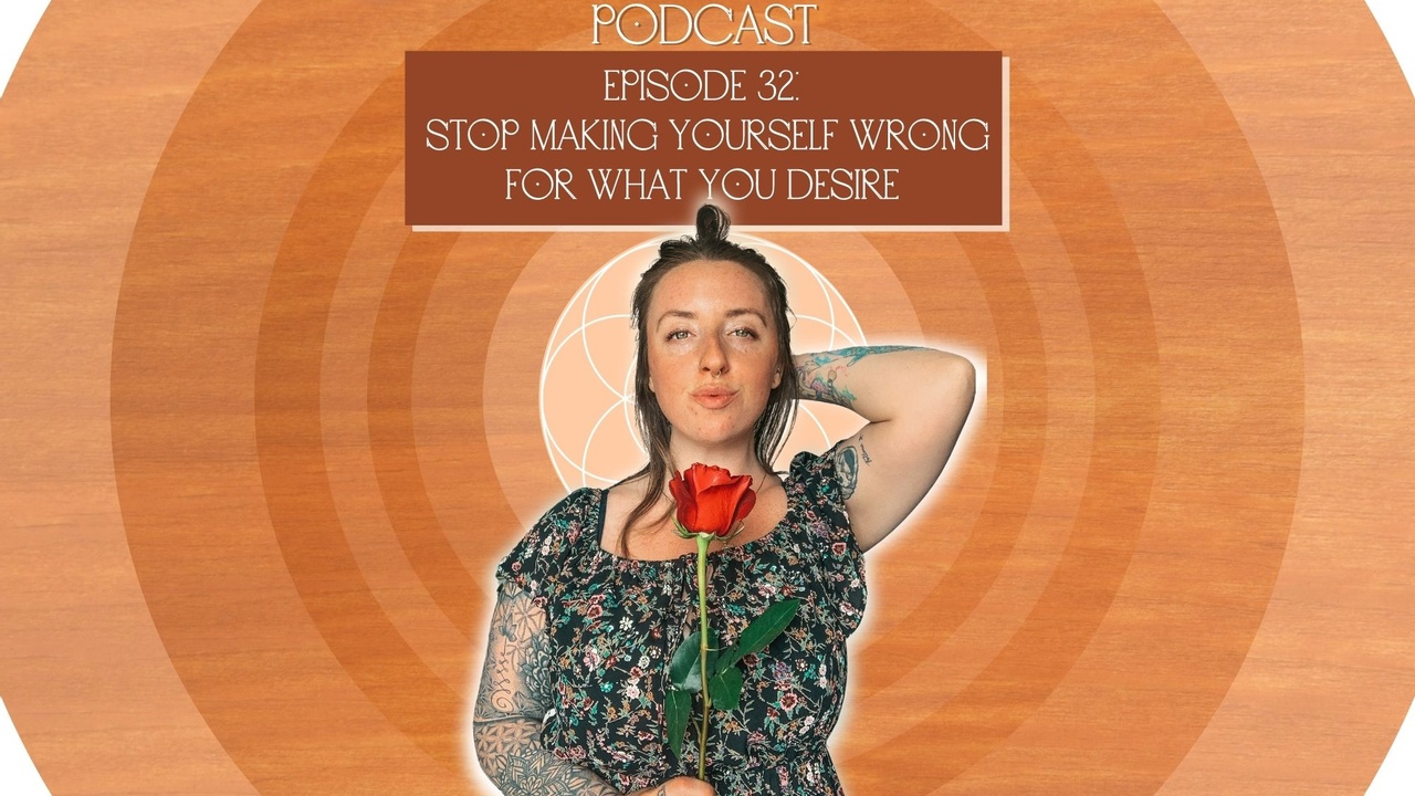 Episode 32: Stop making yourself wrong for what you desire