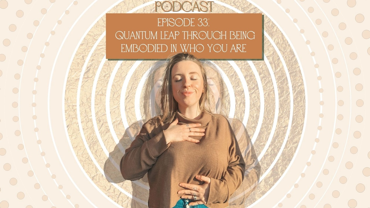 Episode 33: Quantum leap through being embodied in who you are