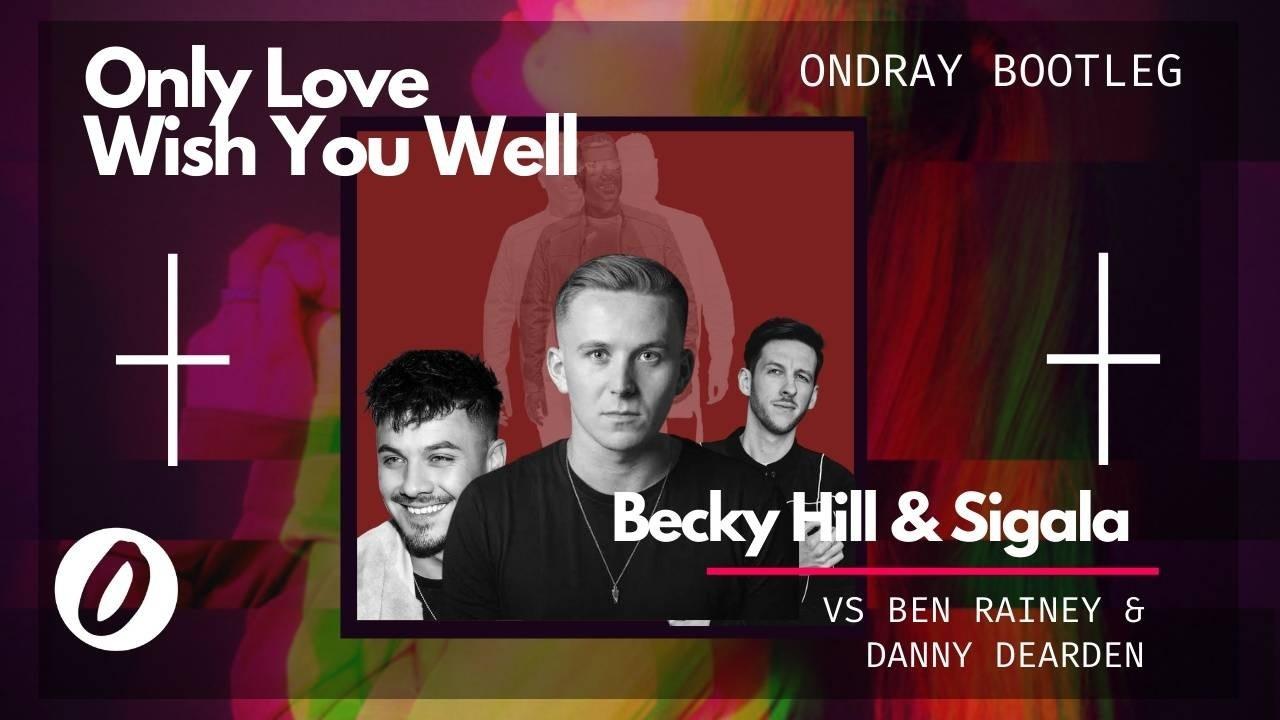 Becky Hill, Sigala, Ben Rainey, Danny Dearden, Only Love, Wish You Well, Only Love Wish You Well, Ondray, Ondray Bootleg, Ondray Remix, Ondraymusic