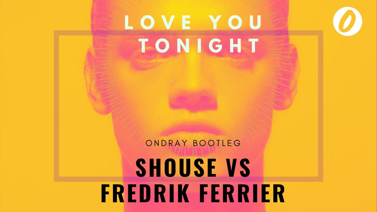 Shouse, Fredrik Ferrier, Love Tonight, You, Love You Tonight, Ondray, Ondray Bootleg, Bootleg, Remix