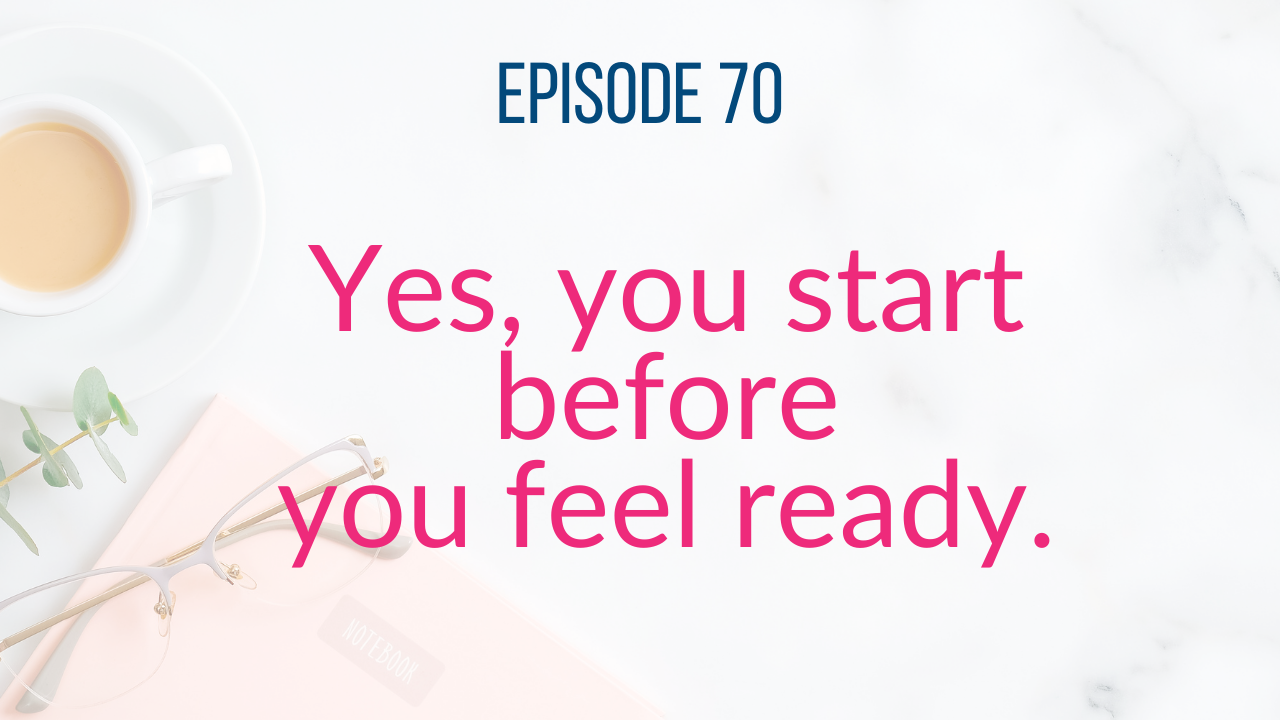 She's Just Getting Started - Episode 70 - Start Before You Are Ready